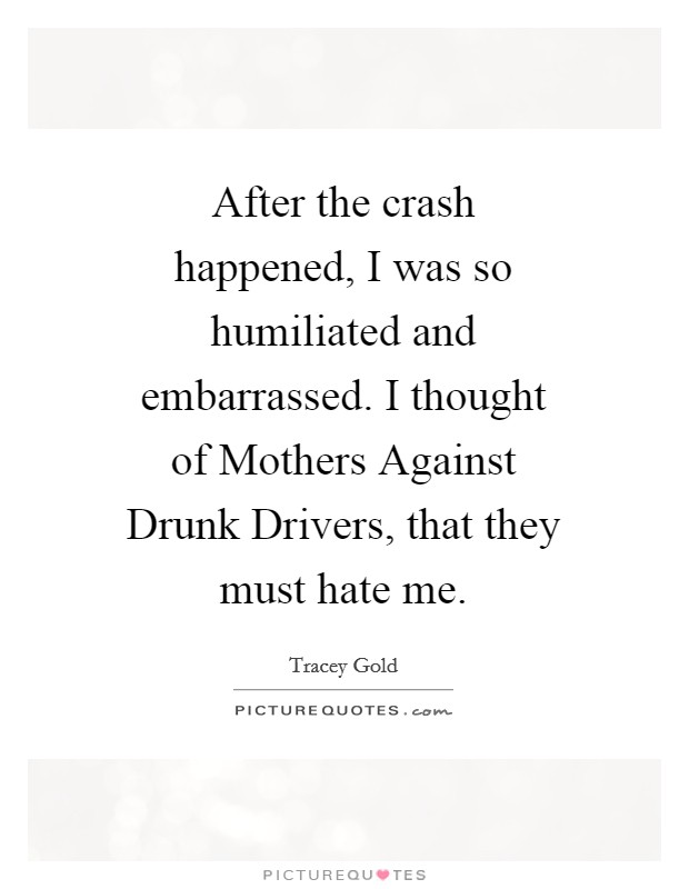 After the crash happened, I was so humiliated and embarrassed. I thought of Mothers Against Drunk Drivers, that they must hate me Picture Quote #1