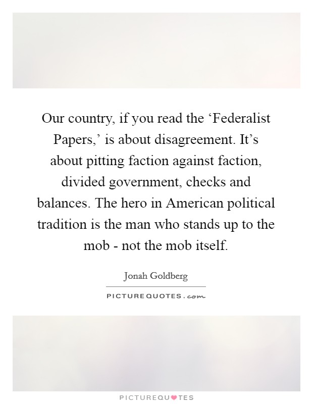 Our country, if you read the 'Federalist Papers,' is about disagreement. It's about pitting faction against faction, divided government, checks and balances. The hero in American political tradition is the man who stands up to the mob - not the mob itself Picture Quote #1