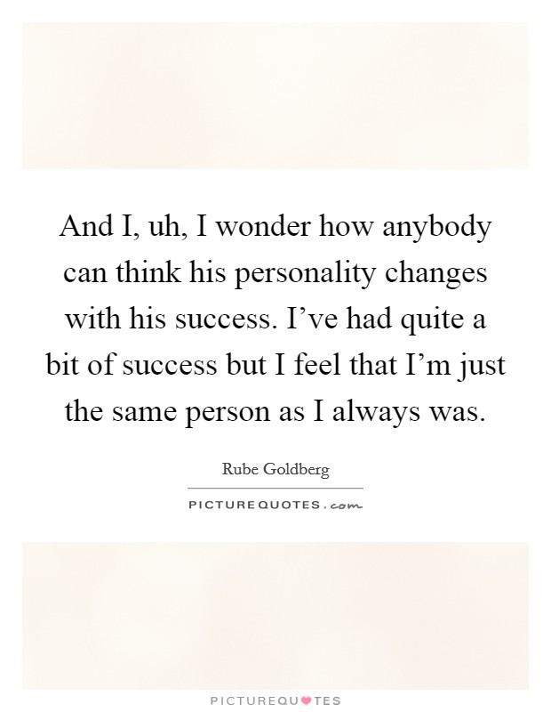 And I, uh, I wonder how anybody can think his personality changes with his success. I've had quite a bit of success but I feel that I'm just the same person as I always was Picture Quote #1