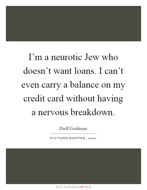 I'm a neurotic Jew who doesn't want loans. I can't even carry a balance on my credit card without having a nervous breakdown Picture Quote #1