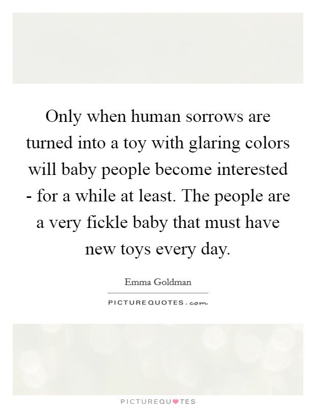 Only when human sorrows are turned into a toy with glaring colors will baby people become interested - for a while at least. The people are a very fickle baby that must have new toys every day Picture Quote #1