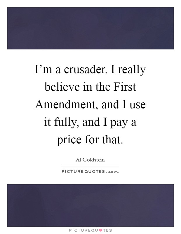 I'm a crusader. I really believe in the First Amendment, and I use it fully, and I pay a price for that Picture Quote #1