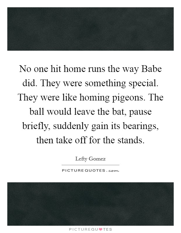 No one hit home runs the way Babe did. They were something special. They were like homing pigeons. The ball would leave the bat, pause briefly, suddenly gain its bearings, then take off for the stands Picture Quote #1