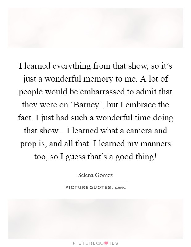 I learned everything from that show, so it's just a wonderful memory to me. A lot of people would be embarrassed to admit that they were on 'Barney', but I embrace the fact. I just had such a wonderful time doing that show... I learned what a camera and prop is, and all that. I learned my manners too, so I guess that's a good thing! Picture Quote #1