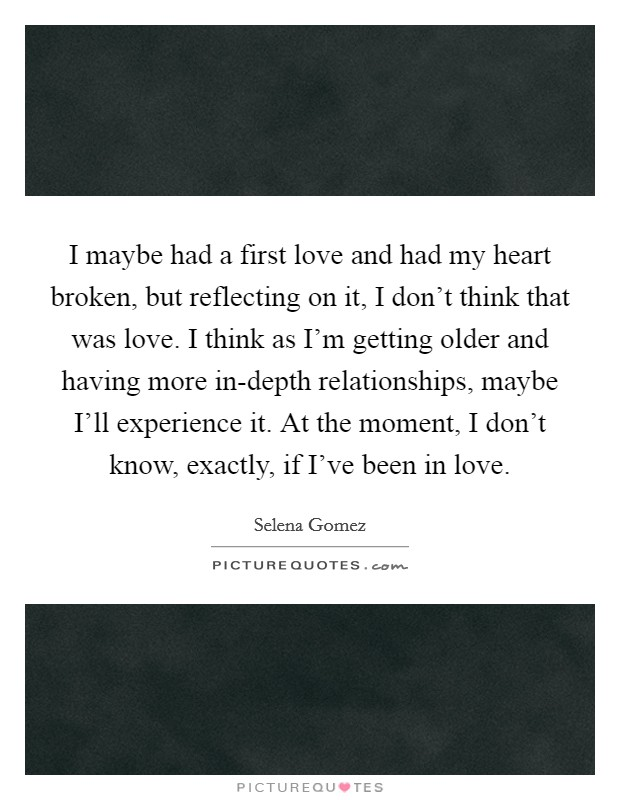 I maybe had a first love and had my heart broken, but reflecting on it, I don't think that was love. I think as I'm getting older and having more in-depth relationships, maybe I'll experience it. At the moment, I don't know, exactly, if I've been in love Picture Quote #1