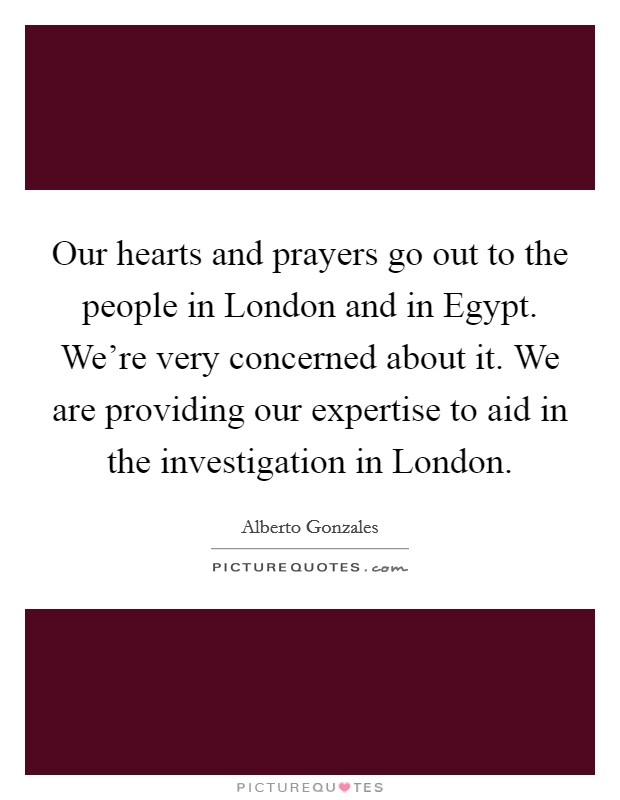 Our hearts and prayers go out to the people in London and in Egypt. We're very concerned about it. We are providing our expertise to aid in the investigation in London Picture Quote #1