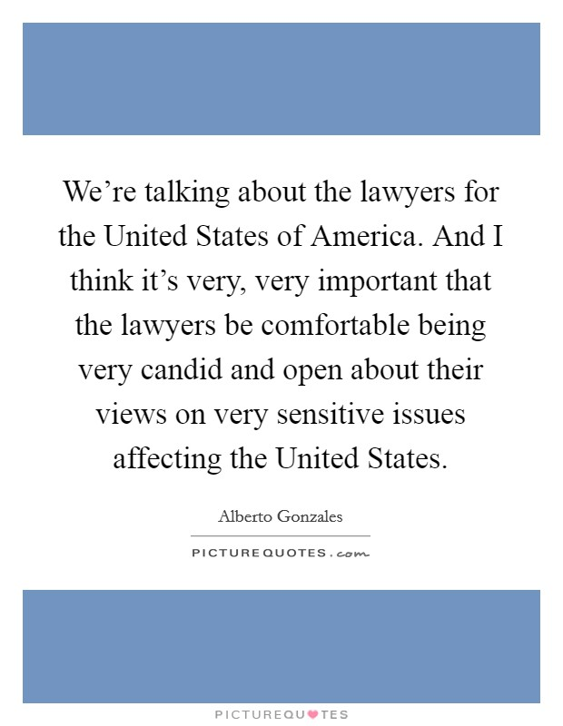 We're talking about the lawyers for the United States of America. And I think it's very, very important that the lawyers be comfortable being very candid and open about their views on very sensitive issues affecting the United States Picture Quote #1