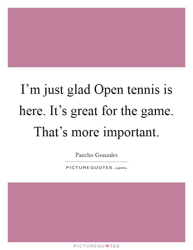 I'm just glad Open tennis is here. It's great for the game. That's more important Picture Quote #1