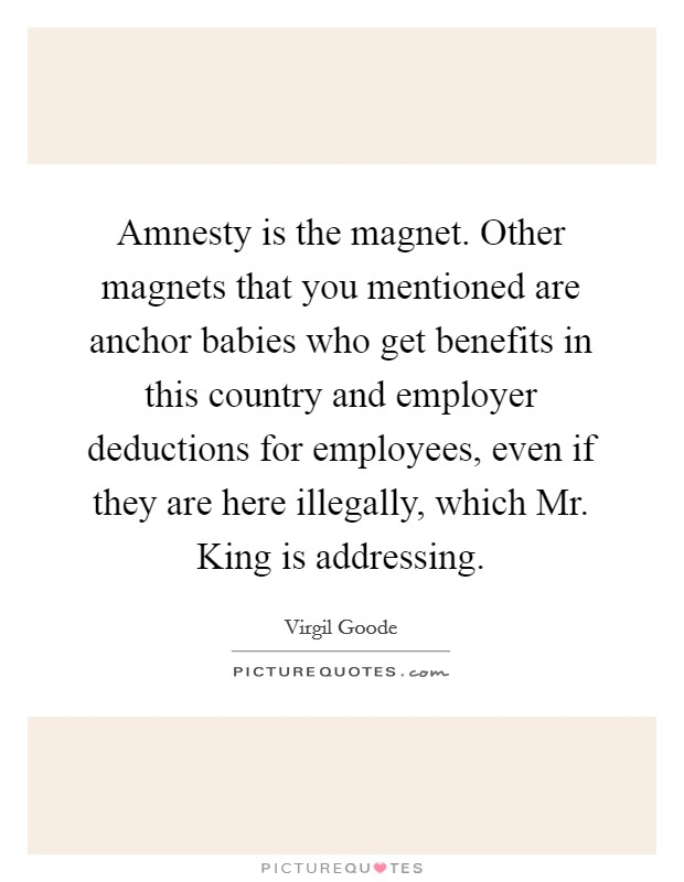 Amnesty is the magnet. Other magnets that you mentioned are anchor babies who get benefits in this country and employer deductions for employees, even if they are here illegally, which Mr. King is addressing Picture Quote #1