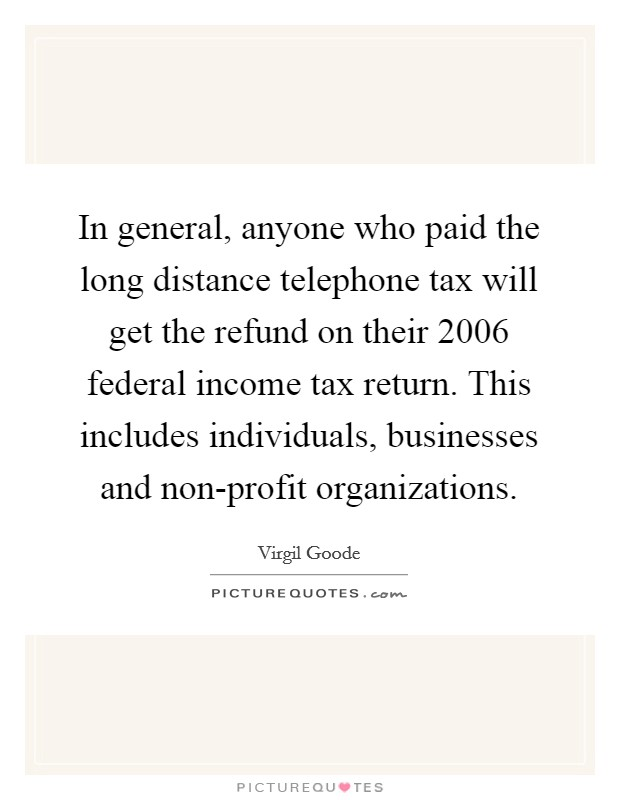 In general, anyone who paid the long distance telephone tax will get the refund on their 2006 federal income tax return. This includes individuals, businesses and non-profit organizations Picture Quote #1