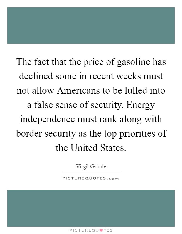 The fact that the price of gasoline has declined some in recent weeks must not allow Americans to be lulled into a false sense of security. Energy independence must rank along with border security as the top priorities of the United States Picture Quote #1