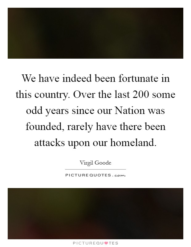 We have indeed been fortunate in this country. Over the last 200 some odd years since our Nation was founded, rarely have there been attacks upon our homeland Picture Quote #1