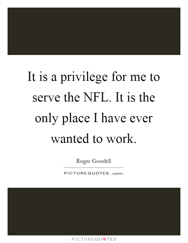It is a privilege for me to serve the NFL. It is the only place I have ever wanted to work Picture Quote #1