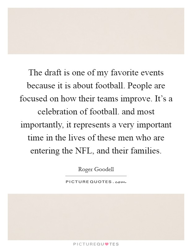 The draft is one of my favorite events because it is about football. People are focused on how their teams improve. It's a celebration of football. and most importantly, it represents a very important time in the lives of these men who are entering the NFL, and their families Picture Quote #1