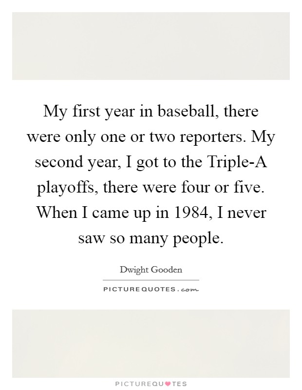 My first year in baseball, there were only one or two reporters. My second year, I got to the Triple-A playoffs, there were four or five. When I came up in 1984, I never saw so many people Picture Quote #1