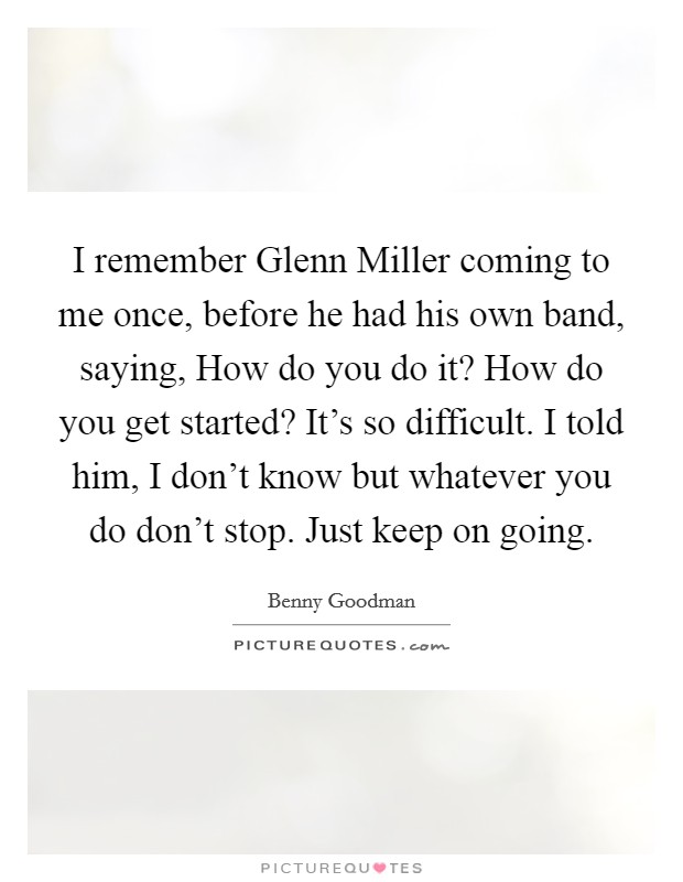 I remember Glenn Miller coming to me once, before he had his own band, saying, How do you do it? How do you get started? It's so difficult. I told him, I don't know but whatever you do don't stop. Just keep on going Picture Quote #1