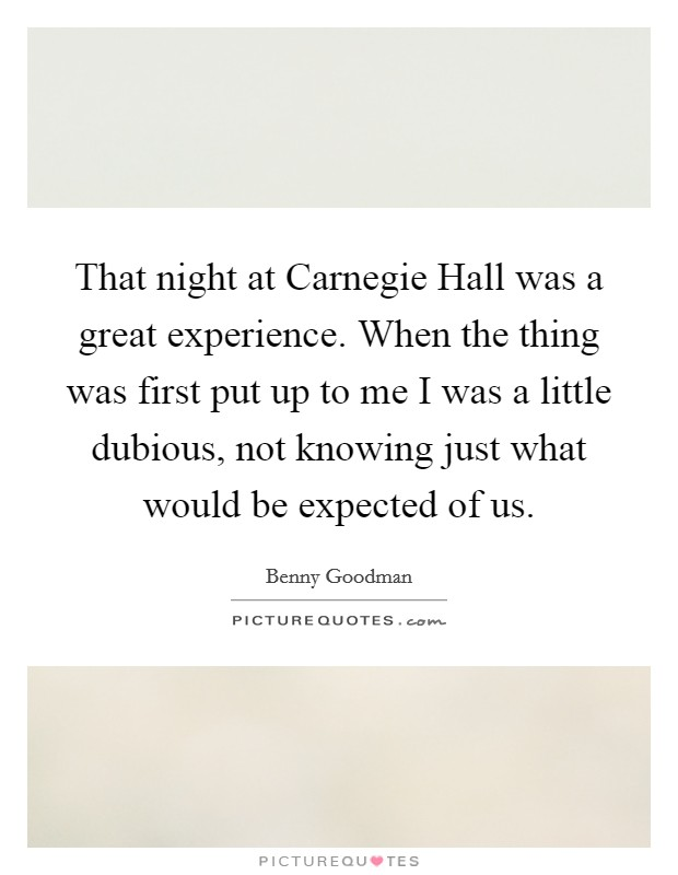That night at Carnegie Hall was a great experience. When the thing was first put up to me I was a little dubious, not knowing just what would be expected of us Picture Quote #1