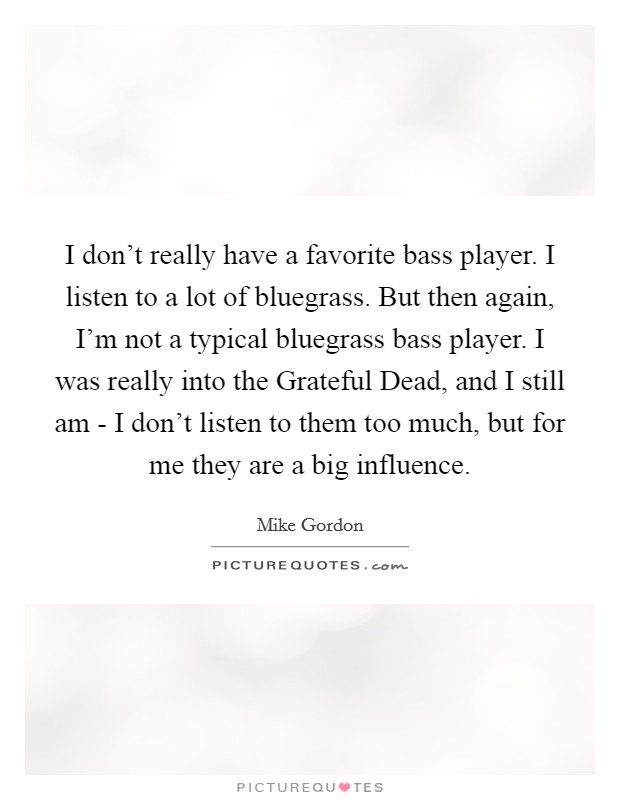I don't really have a favorite bass player. I listen to a lot of bluegrass. But then again, I'm not a typical bluegrass bass player. I was really into the Grateful Dead, and I still am - I don't listen to them too much, but for me they are a big influence Picture Quote #1