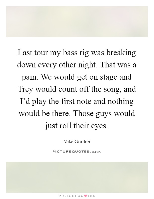 Last tour my bass rig was breaking down every other night. That was a pain. We would get on stage and Trey would count off the song, and I'd play the first note and nothing would be there. Those guys would just roll their eyes Picture Quote #1