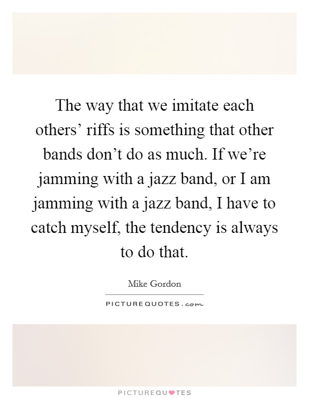 The way that we imitate each others' riffs is something that other bands don't do as much. If we're jamming with a jazz band, or I am jamming with a jazz band, I have to catch myself, the tendency is always to do that Picture Quote #1