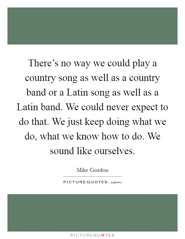 There's no way we could play a country song as well as a country band or a Latin song as well as a Latin band. We could never expect to do that. We just keep doing what we do, what we know how to do. We sound like ourselves Picture Quote #1