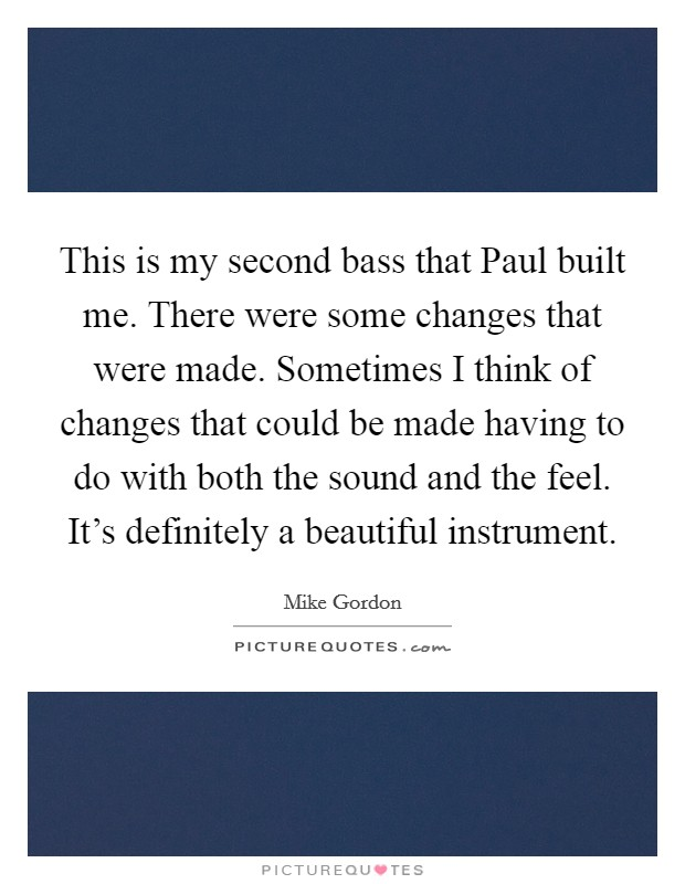 This is my second bass that Paul built me. There were some changes that were made. Sometimes I think of changes that could be made having to do with both the sound and the feel. It's definitely a beautiful instrument Picture Quote #1