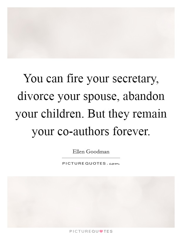 You can fire your secretary, divorce your spouse, abandon your children. But they remain your co-authors forever Picture Quote #1