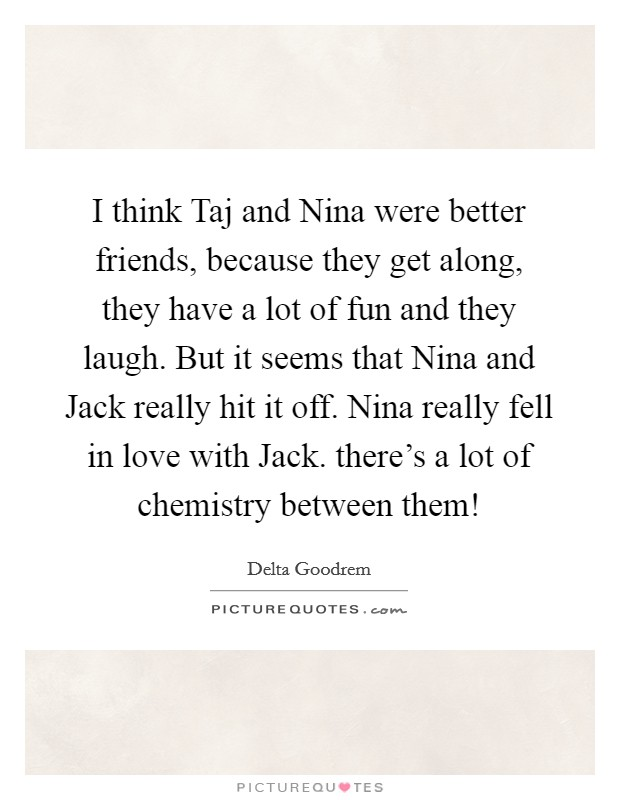 I think Taj and Nina were better friends, because they get along, they have a lot of fun and they laugh. But it seems that Nina and Jack really hit it off. Nina really fell in love with Jack. there's a lot of chemistry between them! Picture Quote #1