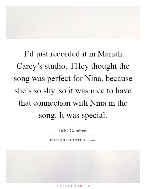 I'd just recorded it in Mariah Carey's studio. THey thought the song was perfect for Nina, because she's so shy, so it was nice to have that connection with Nina in the song. It was special Picture Quote #1