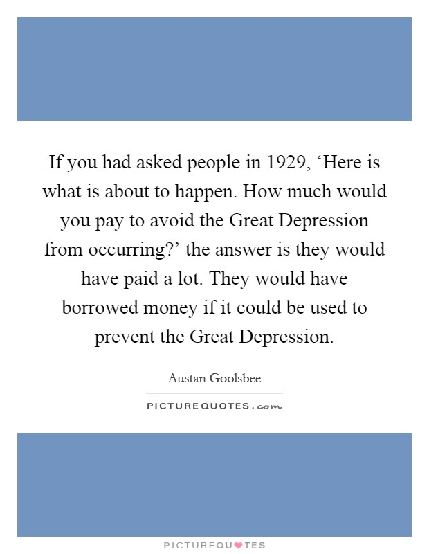 If you had asked people in 1929, 'Here is what is about to happen. How much would you pay to avoid the Great Depression from occurring?' the answer is they would have paid a lot. They would have borrowed money if it could be used to prevent the Great Depression Picture Quote #1