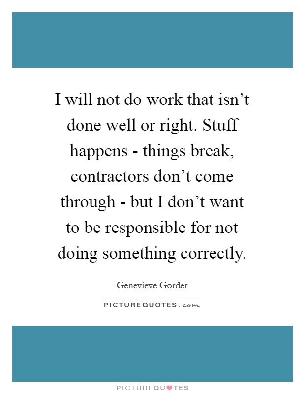 I will not do work that isn't done well or right. Stuff happens - things break, contractors don't come through - but I don't want to be responsible for not doing something correctly Picture Quote #1