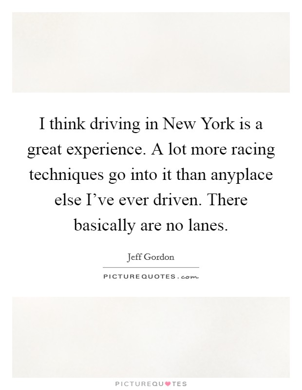 I think driving in New York is a great experience. A lot more racing techniques go into it than anyplace else I've ever driven. There basically are no lanes Picture Quote #1
