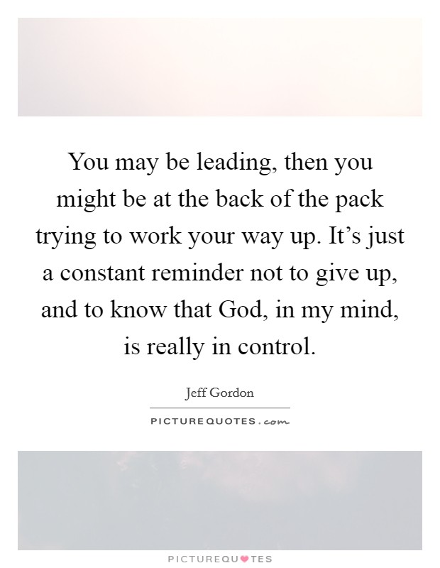 You may be leading, then you might be at the back of the pack trying to work your way up. It's just a constant reminder not to give up, and to know that God, in my mind, is really in control Picture Quote #1