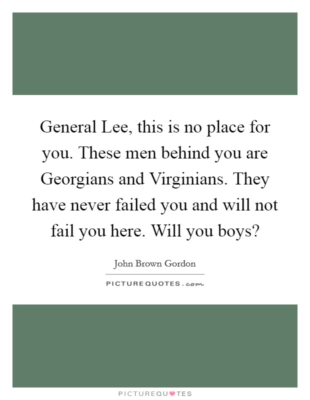 General Lee, this is no place for you. These men behind you are Georgians and Virginians. They have never failed you and will not fail you here. Will you boys? Picture Quote #1