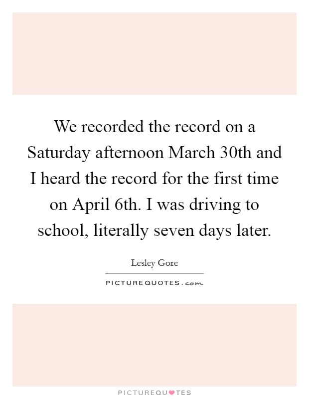 We recorded the record on a Saturday afternoon March 30th and I heard the record for the first time on April 6th. I was driving to school, literally seven days later Picture Quote #1