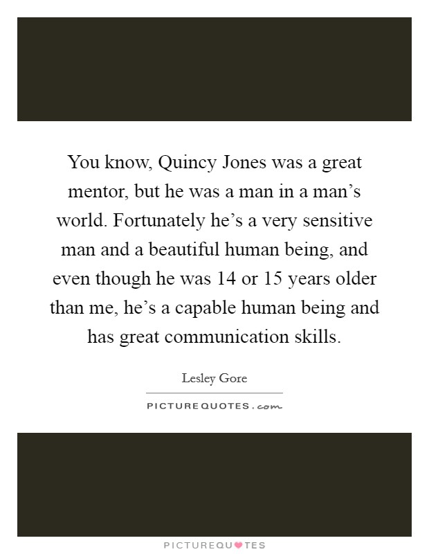 You know, Quincy Jones was a great mentor, but he was a man in a man's world. Fortunately he's a very sensitive man and a beautiful human being, and even though he was 14 or 15 years older than me, he's a capable human being and has great communication skills Picture Quote #1