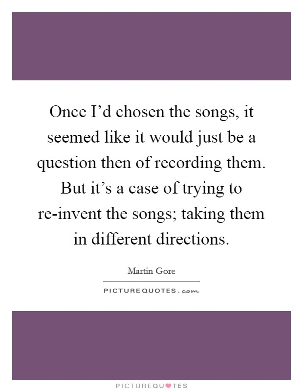 Once I'd chosen the songs, it seemed like it would just be a question then of recording them. But it's a case of trying to re-invent the songs; taking them in different directions Picture Quote #1