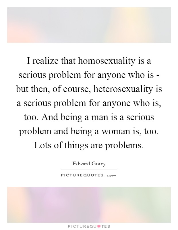 I realize that homosexuality is a serious problem for anyone who is - but then, of course, heterosexuality is a serious problem for anyone who is, too. And being a man is a serious problem and being a woman is, too. Lots of things are problems Picture Quote #1