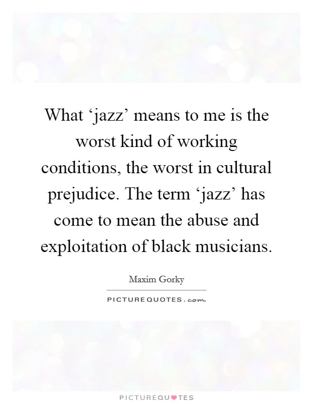What 'jazz' means to me is the worst kind of working conditions, the worst in cultural prejudice. The term 'jazz' has come to mean the abuse and exploitation of black musicians Picture Quote #1