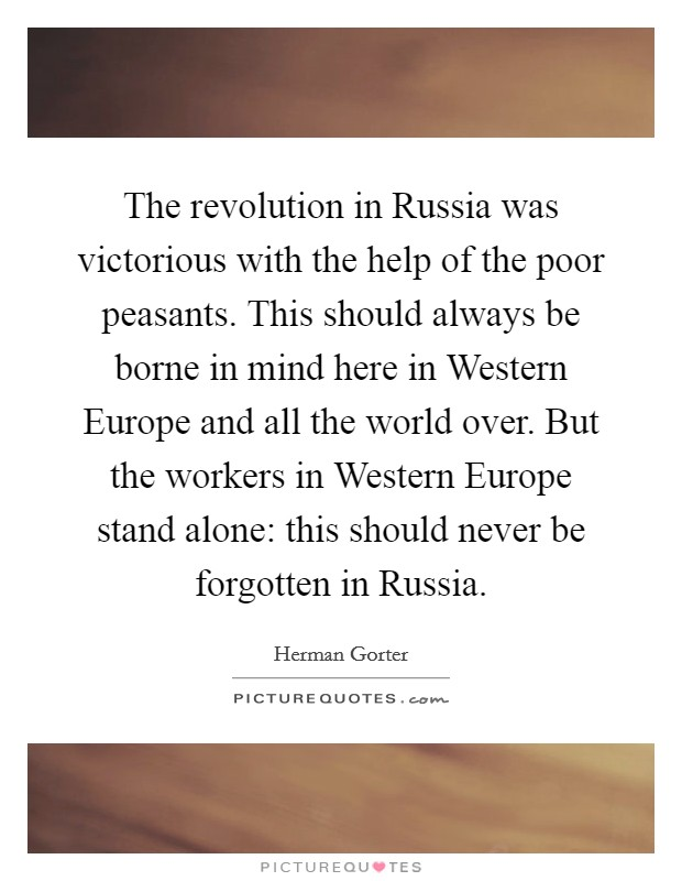 The revolution in Russia was victorious with the help of the poor peasants. This should always be borne in mind here in Western Europe and all the world over. But the workers in Western Europe stand alone: this should never be forgotten in Russia Picture Quote #1