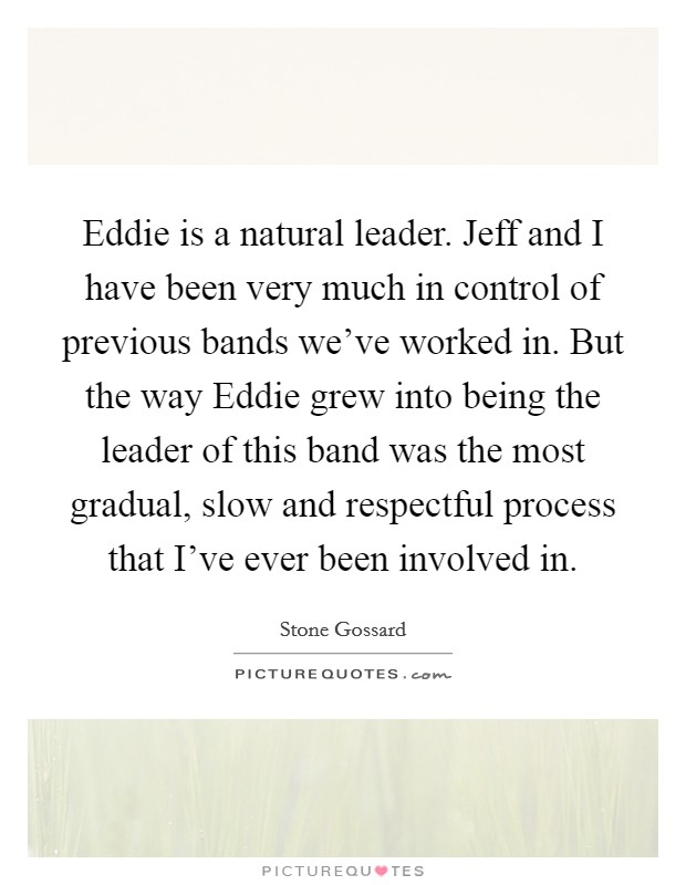 Eddie is a natural leader. Jeff and I have been very much in control of previous bands we've worked in. But the way Eddie grew into being the leader of this band was the most gradual, slow and respectful process that I've ever been involved in Picture Quote #1