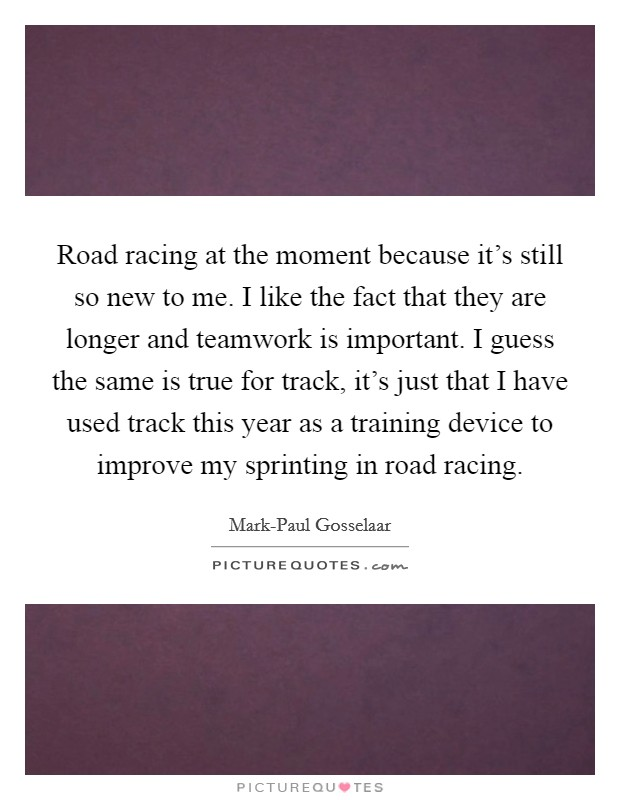Road racing at the moment because it's still so new to me. I like the fact that they are longer and teamwork is important. I guess the same is true for track, it's just that I have used track this year as a training device to improve my sprinting in road racing Picture Quote #1