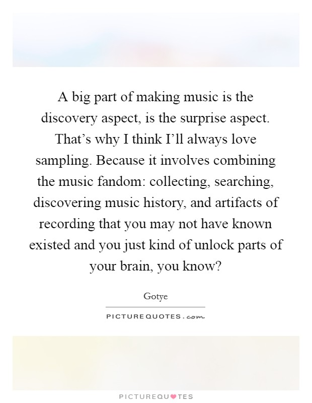 A big part of making music is the discovery aspect, is the surprise aspect. That's why I think I'll always love sampling. Because it involves combining the music fandom: collecting, searching, discovering music history, and artifacts of recording that you may not have known existed and you just kind of unlock parts of your brain, you know? Picture Quote #1