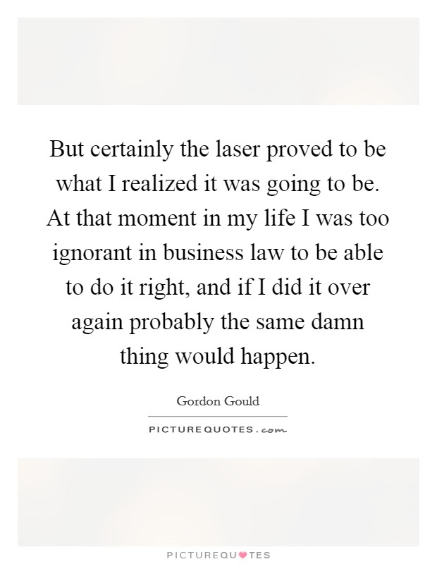 But certainly the laser proved to be what I realized it was going to be. At that moment in my life I was too ignorant in business law to be able to do it right, and if I did it over again probably the same damn thing would happen Picture Quote #1