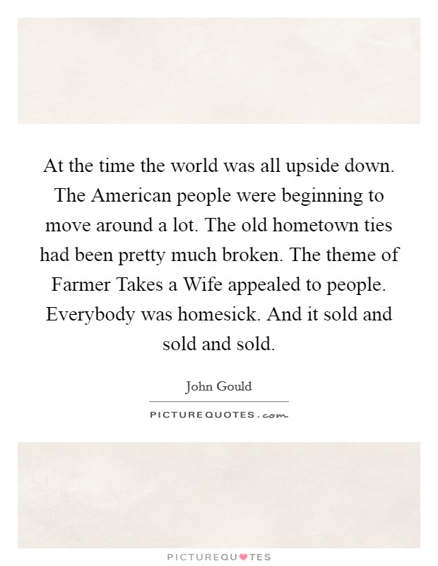 At the time the world was all upside down. The American people were beginning to move around a lot. The old hometown ties had been pretty much broken. The theme of Farmer Takes a Wife appealed to people. Everybody was homesick. And it sold and sold and sold Picture Quote #1
