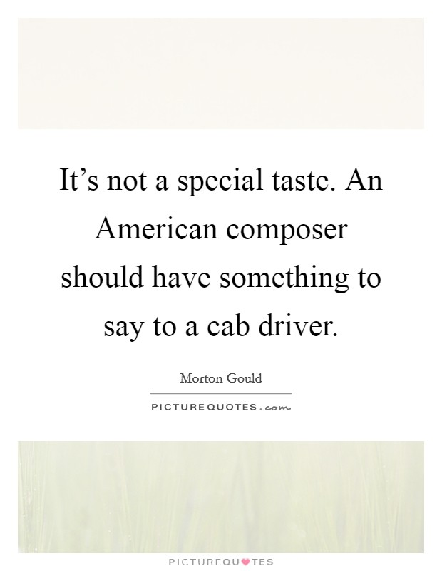 It's not a special taste. An American composer should have something to say to a cab driver Picture Quote #1