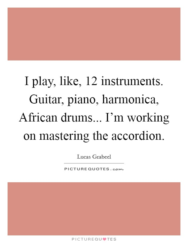 I play, like, 12 instruments. Guitar, piano, harmonica, African drums... I'm working on mastering the accordion Picture Quote #1