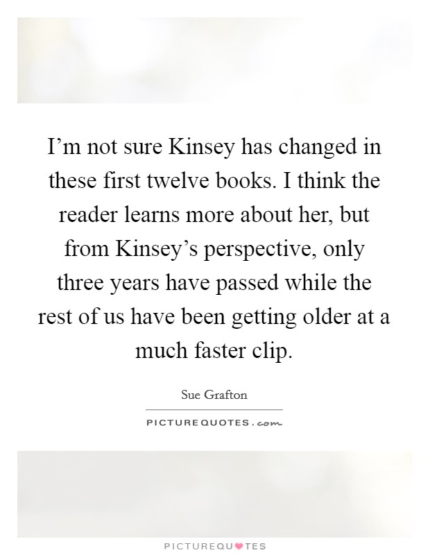 I'm not sure Kinsey has changed in these first twelve books. I think the reader learns more about her, but from Kinsey's perspective, only three years have passed while the rest of us have been getting older at a much faster clip Picture Quote #1