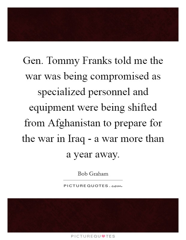 Gen. Tommy Franks told me the war was being compromised as specialized personnel and equipment were being shifted from Afghanistan to prepare for the war in Iraq - a war more than a year away Picture Quote #1