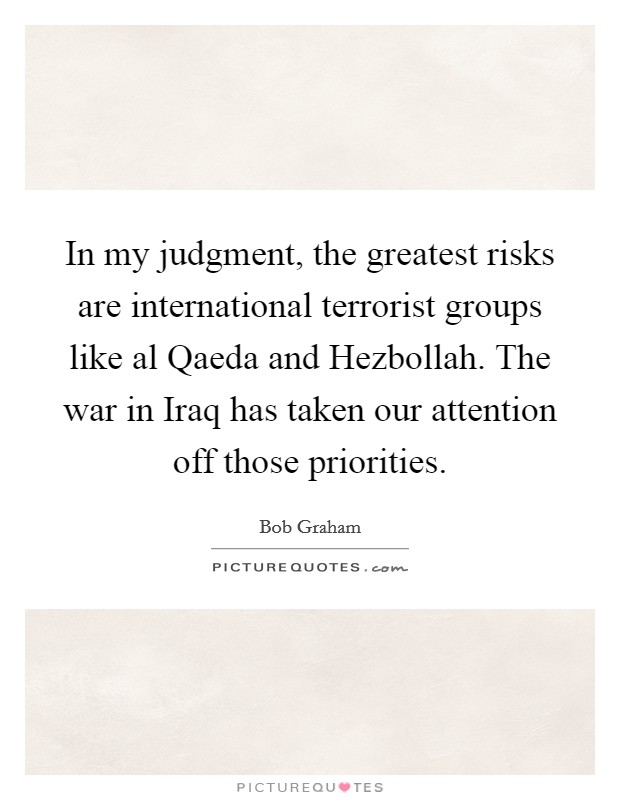 In my judgment, the greatest risks are international terrorist groups like al Qaeda and Hezbollah. The war in Iraq has taken our attention off those priorities Picture Quote #1
